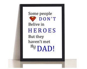 Some people don't belive in heroes but they haven't met my dad